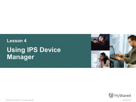 © 2005, Cisco Systems, Inc. All rights reserved. IPS v5.04-1 Lesson 4 Using IPS Device Manager.