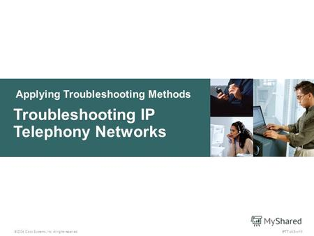 Applying Troubleshooting Methods © 2004 Cisco Systems, Inc. All rights reserved. IPTT v4.01-1 Troubleshooting IP Telephony Networks.