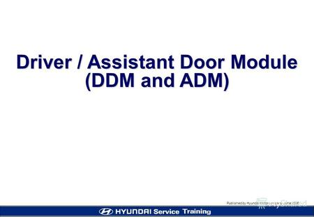 Published by Hyundai Motor company, june 2005 Driver / Assistant Door Module (DDM and ADM)