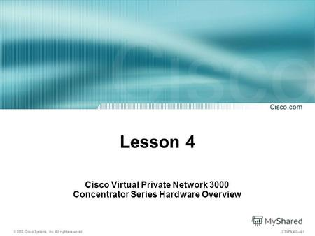 © 2003, Cisco Systems, Inc. All rights reserved. CSVPN 4.04-1 Lesson 4 Cisco Virtual Private Network 3000 Concentrator Series Hardware Overview.