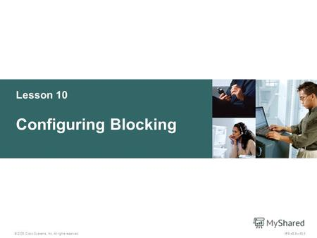 © 2005 Cisco Systems, Inc. All rights reserved. IPS v5.010-1 Lesson 10 Configuring Blocking.