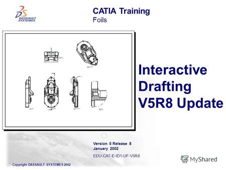 Copyright DASSAULT SYSTEMES 2002 Interactive Drafting V5R8 Update CATIA Training Foils Version 5 Release 8 January 2002 EDU-CAT-E-ID1-UF-V5R8.
