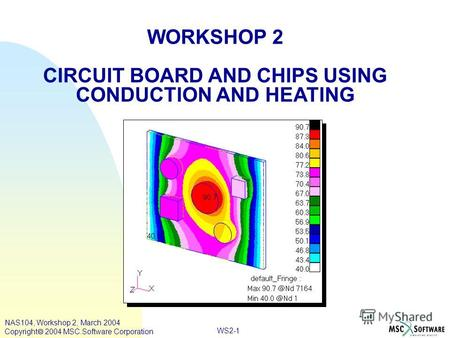 WS2-1 WORKSHOP 2 CIRCUIT BOARD AND CHIPS USING CONDUCTION AND HEATING NAS104, Workshop 2, March 2004 Copyright 2004 MSC.Software Corporation.