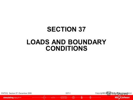 PAT312, Section 37, December 2006 S37-1 Copyright 2007 MSC.Software Corporation SECTION 37 LOADS AND BOUNDARY CONDITIONS.