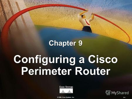 © 1999, Cisco Systems, Inc. 9-1 Configuring a Cisco Perimeter Router Chapter 9.