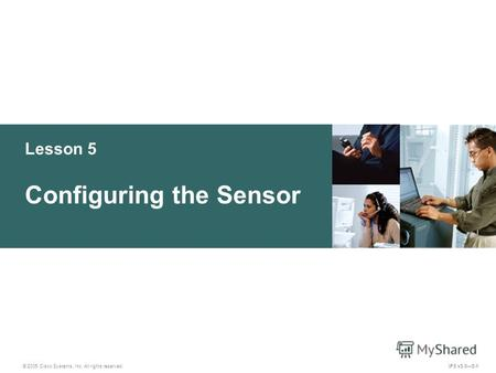 © 2005 Cisco Systems, Inc. All rights reserved. IPS v5.05-1 Lesson 5 Configuring the Sensor.