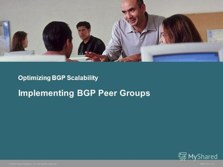 © 2005 Cisco Systems, Inc. All rights reserved. BGP v3.27-1 Optimizing BGP Scalability Implementing BGP Peer Groups.