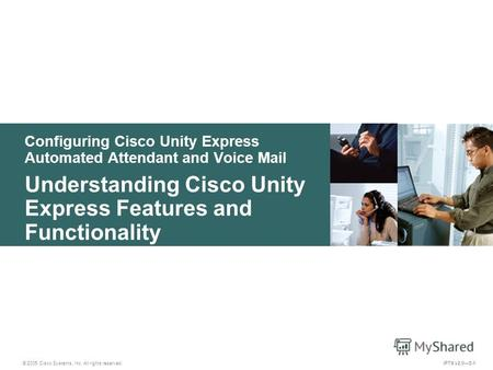 © 2005 Cisco Systems, Inc. All rights reserved. IPTX v2.05-1 Configuring Cisco Unity Express Automated Attendant and Voice Mail Understanding Cisco Unity.