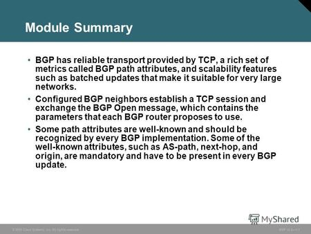 © 2005 Cisco Systems, Inc. All rights reserved. BGP v3.21-1 Module Summary BGP has reliable transport provided by TCP, a rich set of metrics called BGP.