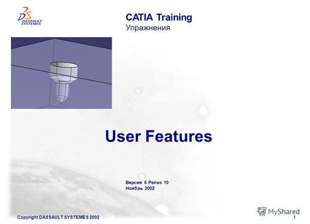 Copyright DASSAULT SYSTEMES 20021 User Features CATIA Training Упражнения Версия 5 Релиз 10 Ноябрь 2002.