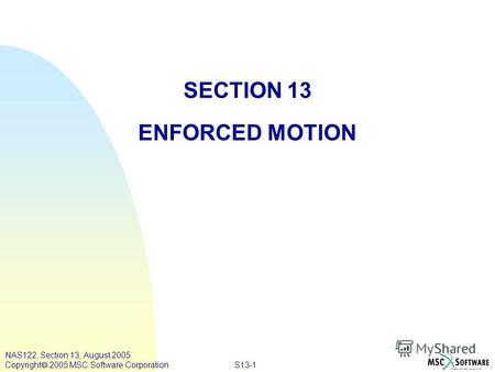 S13-1 NAS122, Section 13, August 2005 Copyright 2005 MSC.Software Corporation SECTION 13 ENFORCED MOTION.