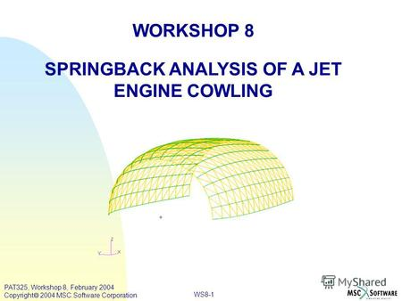 WORKSHOP 8 SPRINGBACK ANALYSIS OF A JET ENGINE COWLING WS8-1 PAT325, Workshop 8, February 2004 Copyright 2004 MSC.Software Corporation.