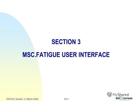 S3-1 PAT318, Section 3, March 2005 SECTION 3 MSC.FATIGUE USER INTERFACE.