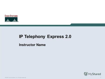 1 © 2005 Cisco Systems, Inc. All rights reserved. IP Telephony Express 2.0 Instructor Name.