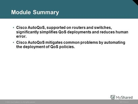 © 2006 Cisco Systems, Inc. All rights reserved.ONT v1.05-1 Module Summary Cisco AutoQoS, supported on routers and switches, significantly simplifies QoS.