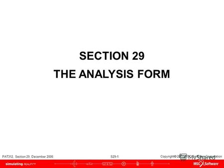 PAT312, Section 29, December 2006 S29-1 Copyright 2007 MSC.Software Corporation SECTION 29 THE ANALYSIS FORM.