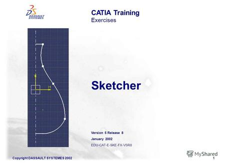 Copyright DASSAULT SYSTEMES 20021 Sketcher CATIA Training Exercises Version 5 Release 8 January 2002 EDU-CAT-E-SKE-FX-V5R8.