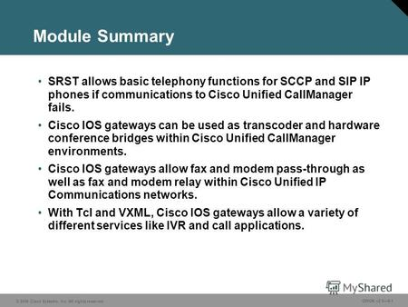 © 2006 Cisco Systems, Inc. All rights reserved. GWGK v2.04-1 Module Summary SRST allows basic telephony functions for SCCP and SIP IP phones if communications.