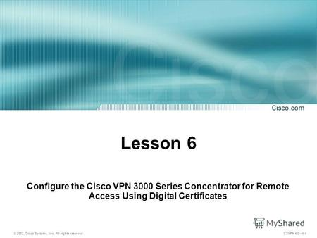 © 2003, Cisco Systems, Inc. All rights reserved. CSVPN 4.06-1 Lesson 6 Configure the Cisco VPN 3000 Series Concentrator for Remote Access Using Digital.