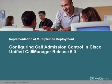 © 2006 Cisco Systems, Inc. All rights reserved. CIPT1 v5.05-1 Implementation of Multiple Site Deployment Configuring Call Admission Control in Cisco Unified.