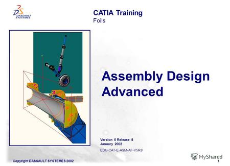 Copyright DASSAULT SYSTEMES 20021 Assembly Design Advanced CATIA Training Foils Version 5 Release 8 January 2002 EDU-CAT-E-ASM-AF-V5R8.