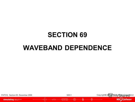 PAT312, Section 69, December 2006 S69-1 Copyright 2007 MSC.Software Corporation SECTION 69 WAVEBAND DEPENDENCE.