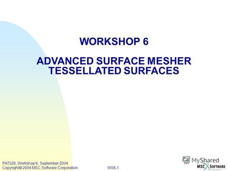 WS6-1 PAT328, Workshop 6, September 2004 Copyright 2004 MSC.Software Corporation WORKSHOP 6 ADVANCED SURFACE MESHER TESSELLATED SURFACES.