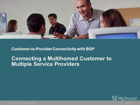 © 2005 Cisco Systems, Inc. All rights reserved. BGP v3.25-1 Customer-to-Provider Connectivity with BGP Connecting a Multihomed Customer to Multiple Service.