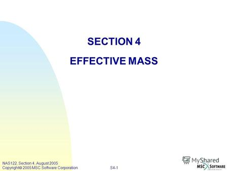 S4-1 SECTION 4 EFFECTIVE MASS NAS122, Section 4, August 2005 Copyright 2005 MSC.Software Corporation.