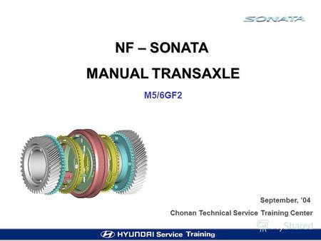 NF – SONATA MANUAL TRANSAXLE M5/6GF2 September, 04 Chonan Technical Service Training Center.