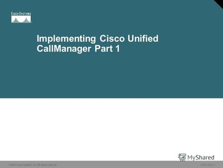 © 2006 Cisco Systems, Inc. All rights reserved. CIPT1 v5.01 Implementing Cisco Unified CallManager Part 1 © 2006 Cisco Systems, Inc. All rights reserved.