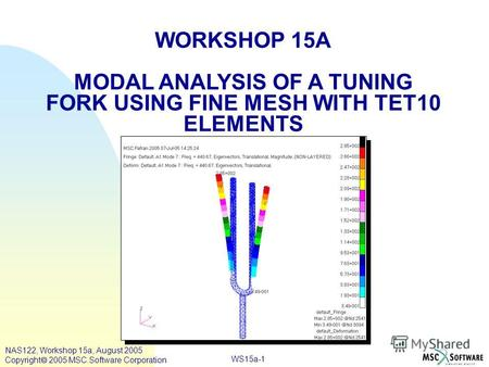 WS15a-1 WORKSHOP 15A MODAL ANALYSIS OF A TUNING FORK USING FINE MESH WITH TET10 ELEMENTS NAS122, Workshop 15a, August 2005 Copyright 2005 MSC.Software.