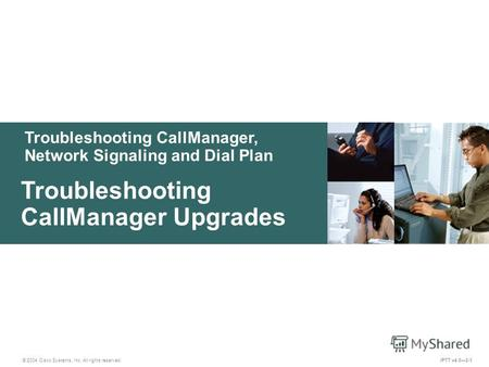 Troubleshooting CallManager, Network Signaling and Dial Plan © 2004 Cisco Systems, Inc. All rights reserved. Troubleshooting CallManager Upgrades IPTT.
