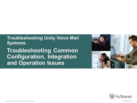 Troubleshooting Unity Voice Mail Systems © 2004 Cisco Systems, Inc. All rights reserved. IPTT v4.06-1 Troubleshooting Common Configuration, Integration.