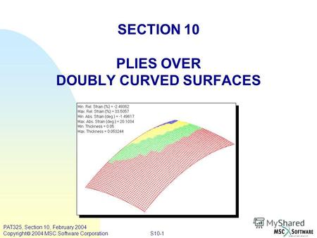 S10-1 PAT325, Section 10, February 2004 Copyright 2004 MSC.Software Corporation SECTION 10 PLIES OVER DOUBLY CURVED SURFACES.