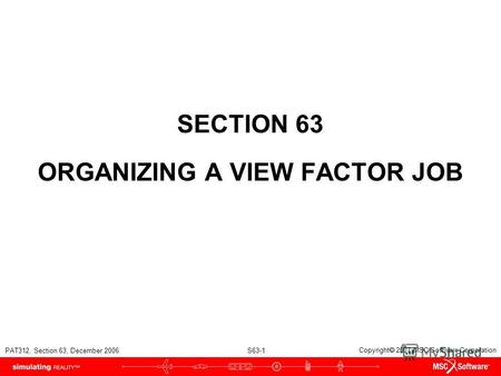 PAT312, Section 63, December 2006 S63-1 Copyright 2007 MSC.Software Corporation SECTION 63 ORGANIZING A VIEW FACTOR JOB.