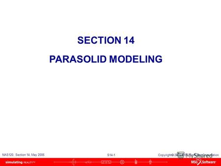 S14-1 NAS120, Section 14, May 2006 Copyright 2006 MSC.Software Corporation SECTION 14 PARASOLID MODELING.