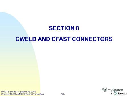 S8-1 PAT328, Section 8, September 2004 Copyright 2004 MSC.Software Corporation SECTION 8 CWELD AND CFAST CONNECTORS.