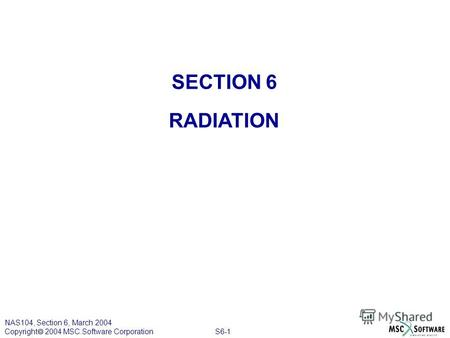 S6-1 NAS104, Section 6, March 2004 Copyright 2004 MSC.Software Corporation SECTION 6 RADIATION.