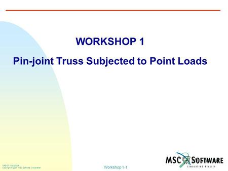 Workshop 1-1 NAS101 Workshops Copyright 2001 MSC.Software Corporation WORKSHOP 1 Pin-joint Truss Subjected to Point Loads.