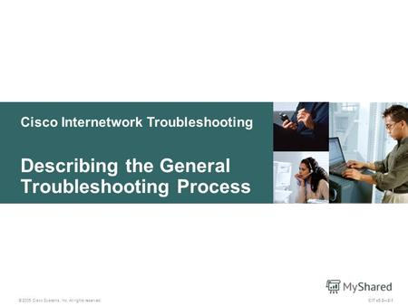 Cisco Internetwork Troubleshooting Describing the General Troubleshooting Process © 2005 Cisco Systems, Inc. All rights reserved. CIT v5.22-1.