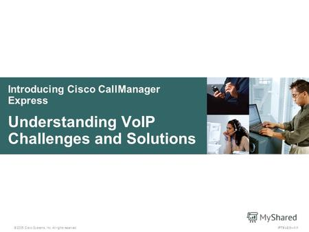 © 2005 Cisco Systems, Inc. All rights reserved. IPTX v2.01-1 Introducing Cisco CallManager Express Understanding VoIP Challenges and Solutions.