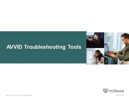 AVVID Troubleshooting Tools IPTT v4.03-1 © 2004 Cisco Systems, Inc. All rights reserved.