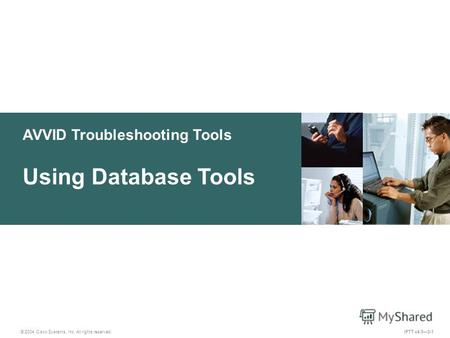 AVVID Troubleshooting Tools © 2004 Cisco Systems, Inc. All rights reserved. Using Database Tools IPTT v4.03-1.