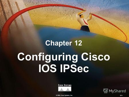 © 1999, Cisco Systems, Inc. 12-1 Configuring Cisco IOS IPSec Chapter 12.