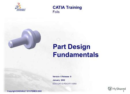 Copyright DASSAULT SYSTEMES 20021 CATIA Training Foils Part Design Fundamentals Version 5 Release 8 January 2002 EDU-CAT-E-PDG-FF-V5R8.
