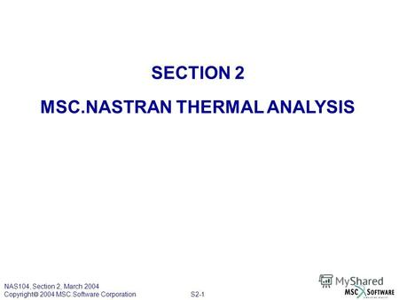 S2-1 NAS104, Section 2, March 2004 Copyright 2004 MSC.Software Corporation SECTION 2 MSC.NASTRAN THERMAL ANALYSIS.