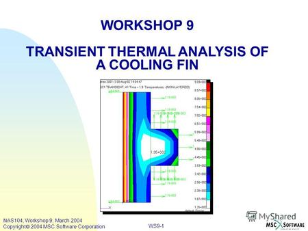 WS9-1 WORKSHOP 9 TRANSIENT THERMAL ANALYSIS OF A COOLING FIN NAS104, Workshop 9, March 2004 Copyright 2004 MSC.Software Corporation.