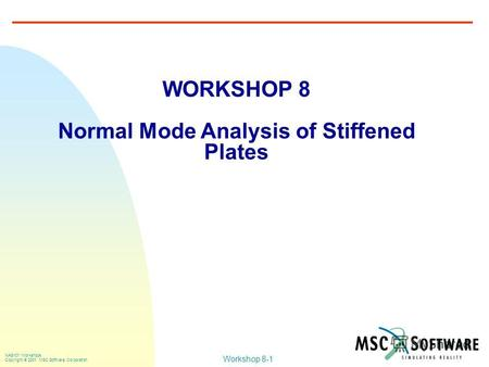 Workshop 8-1 NAS101 Workshops Copyright 2001 MSC.Software Corporation WORKSHOP 8 Normal Mode Analysis of Stiffened Plates.