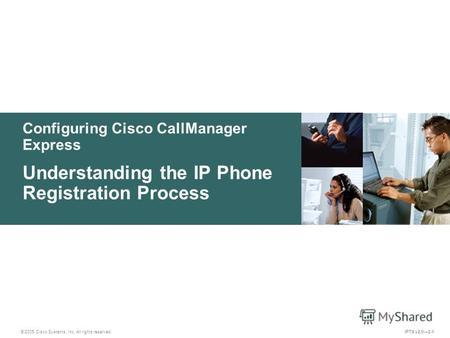 © 2005 Cisco Systems, Inc. All rights reserved. IPTX v2.02-1 Configuring Cisco CallManager Express Understanding the IP Phone Registration Process.